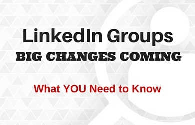 LinkedIn Groups BIG Changes On the Way