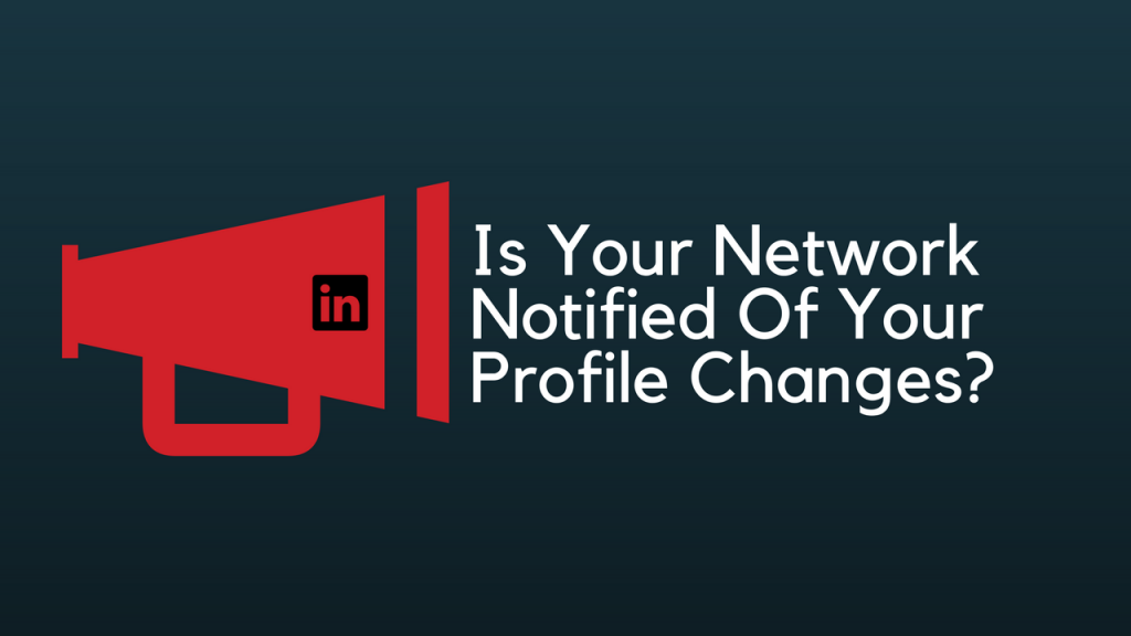 The Profile Changes that Trigger Notifications to Your Network