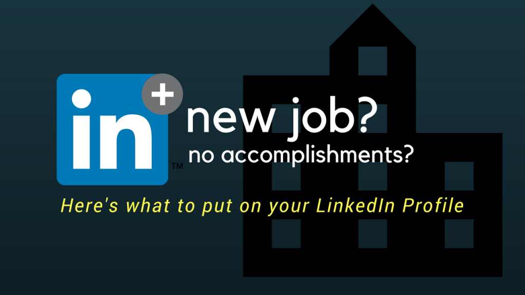 New Job? No Accomplishments? Here's what to put on your LinkedIn profile.