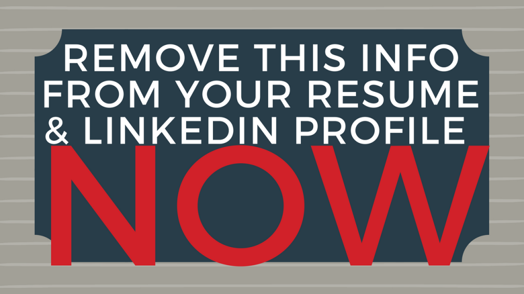 Remove this information from your resume and LinkedIn profile